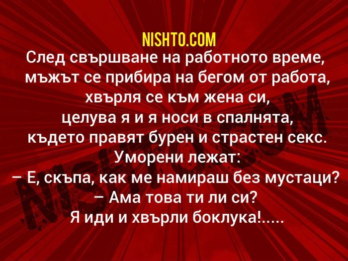Вицове: След свършване на работното време, мъжът се прибира на бегом от работа, хвърля се към жена си, целува я и я носи в спалнята