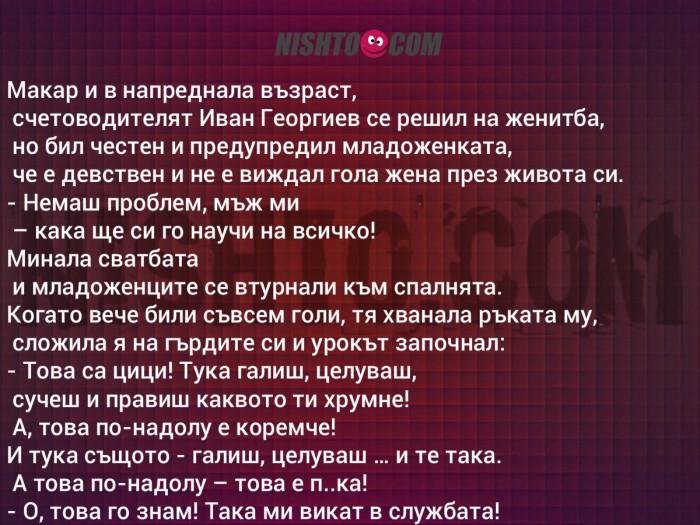 Вицове: Макар и в напреднала възраст, счетоводителят Иван Георгиев се решил на женитба, но бил честен и предупредил младоженката, че е девствен и не е виждал гола жена през живота си